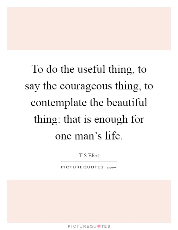 To do the useful thing, to say the courageous thing, to contemplate the beautiful thing: that is enough for one man's life Picture Quote #1
