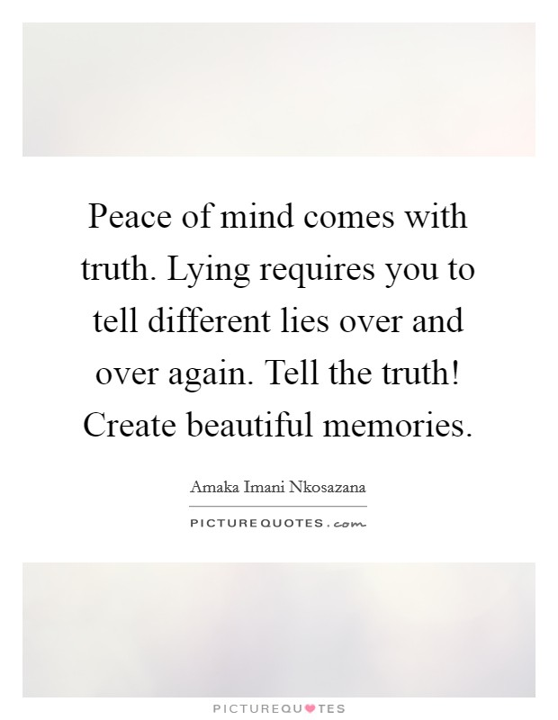 Peace of mind comes with truth. Lying requires you to tell different lies over and over again. Tell the truth! Create beautiful memories Picture Quote #1