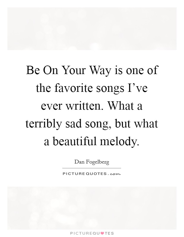 Be On Your Way is one of the favorite songs I've ever written. What a terribly sad song, but what a beautiful melody Picture Quote #1