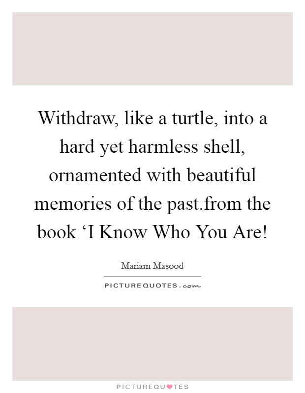 Withdraw, like a turtle, into a hard yet harmless shell, ornamented with beautiful memories of the past.from the book 'I Know Who You Are! Picture Quote #1