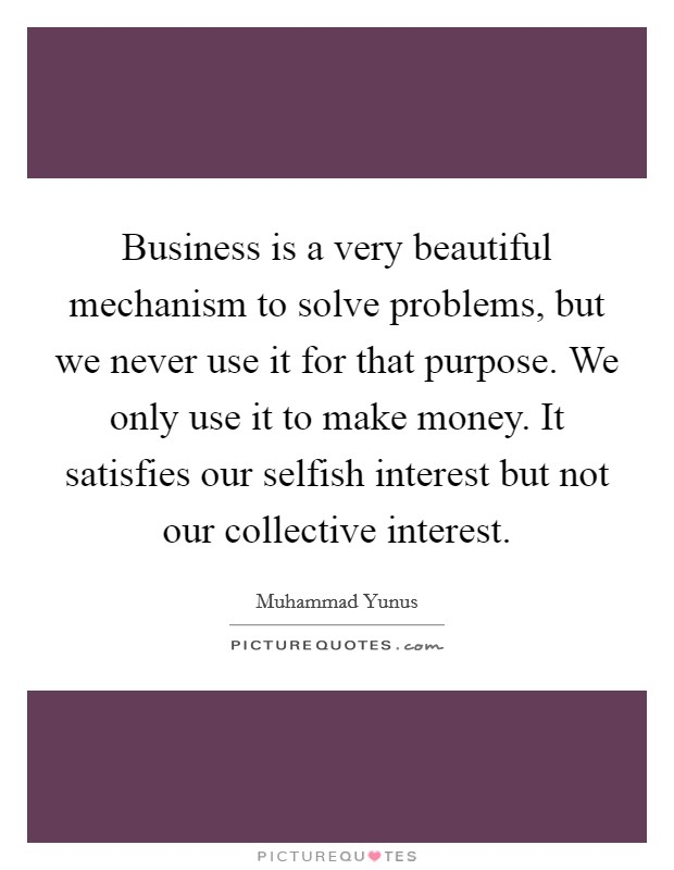 Business is a very beautiful mechanism to solve problems, but we never use it for that purpose. We only use it to make money. It satisfies our selfish interest but not our collective interest Picture Quote #1