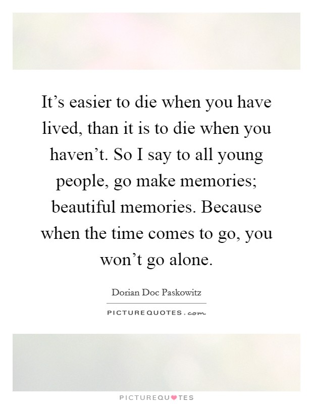 It's easier to die when you have lived, than it is to die when you haven't. So I say to all young people, go make memories; beautiful memories. Because when the time comes to go, you won't go alone Picture Quote #1