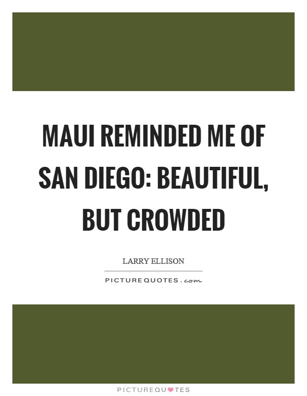 Maui reminded me of San Diego: beautiful, but crowded Picture Quote #1