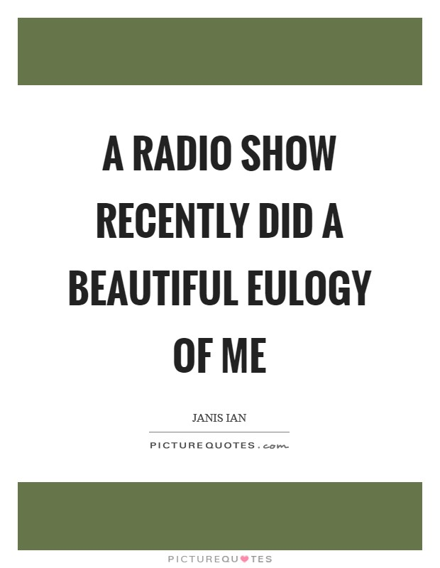 A radio show recently did a beautiful eulogy of me Picture Quote #1