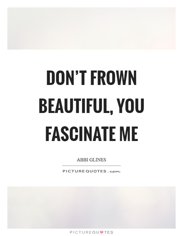 Don't frown beautiful, you fascinate me Picture Quote #1