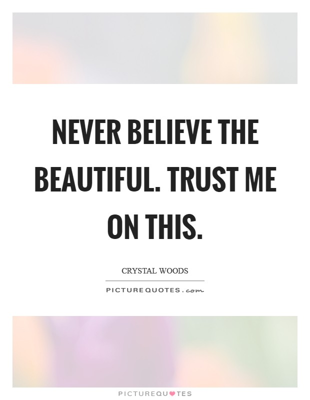 Never believe the beautiful. Trust me on this Picture Quote #1
