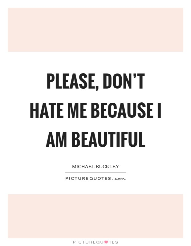 Please, don't hate me because I am beautiful Picture Quote #1