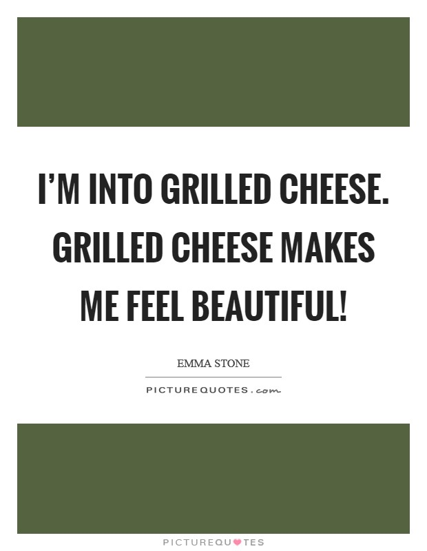I'm into grilled cheese. Grilled cheese makes me feel beautiful! Picture Quote #1