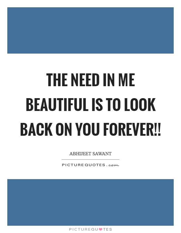 The need in me beautiful is to look back on you forever!! Picture Quote #1