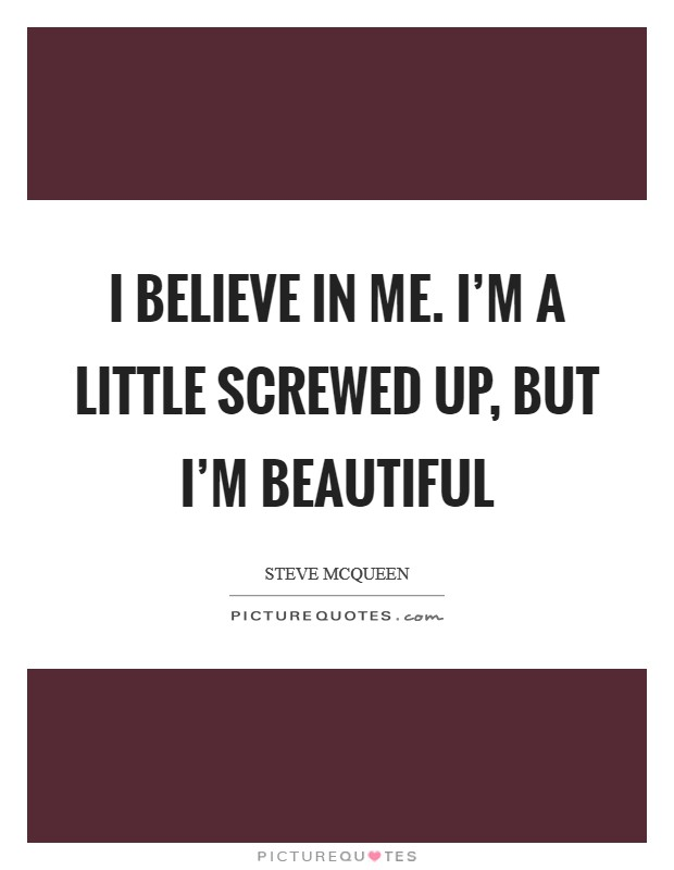 I believe in me. I'm a little screwed up, but I'm beautiful Picture Quote #1