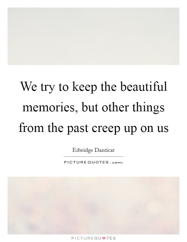 We try to keep the beautiful memories, but other things from the past creep up on us Picture Quote #1