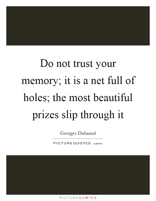 Do not trust your memory; it is a net full of holes; the most beautiful prizes slip through it Picture Quote #1