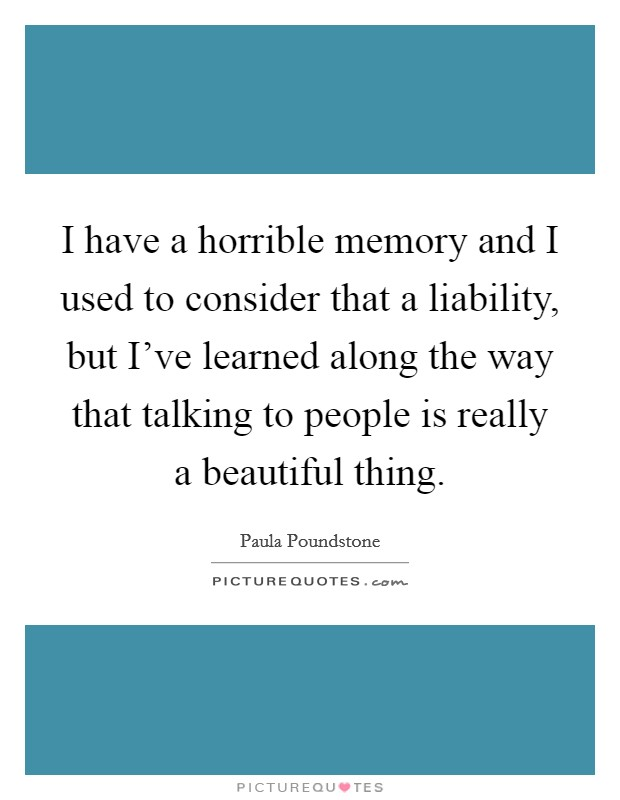 I have a horrible memory and I used to consider that a liability, but I've learned along the way that talking to people is really a beautiful thing Picture Quote #1