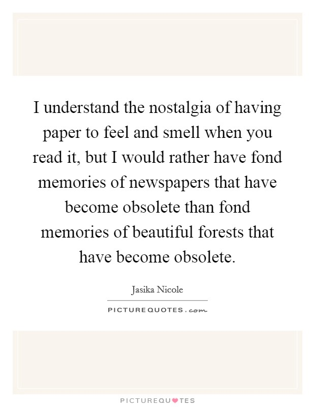 I understand the nostalgia of having paper to feel and smell when you read it, but I would rather have fond memories of newspapers that have become obsolete than fond memories of beautiful forests that have become obsolete Picture Quote #1