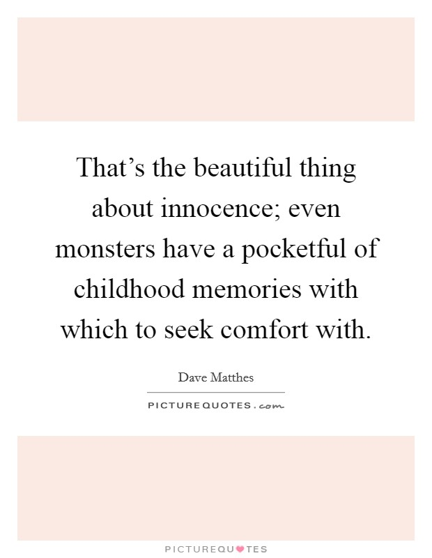 That's the beautiful thing about innocence; even monsters have a pocketful of childhood memories with which to seek comfort with Picture Quote #1