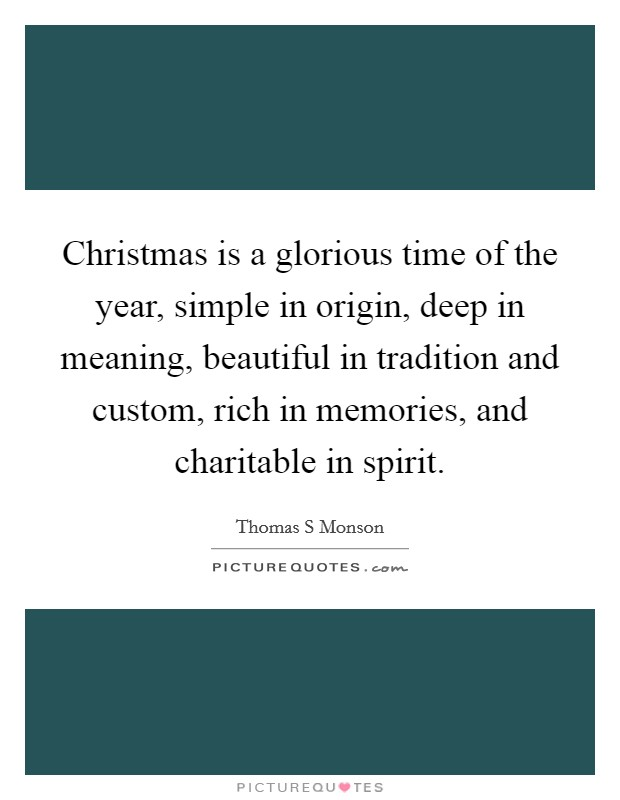Christmas is a glorious time of the year, simple in origin, deep in meaning, beautiful in tradition and custom, rich in memories, and charitable in spirit. Picture Quote #1