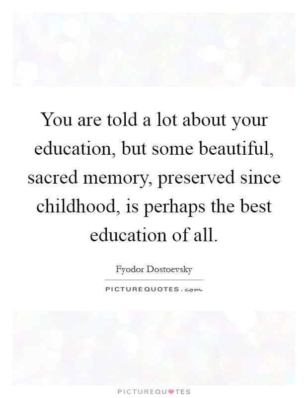 You are told a lot about your education, but some beautiful, sacred memory, preserved since childhood, is perhaps the best education of all Picture Quote #1