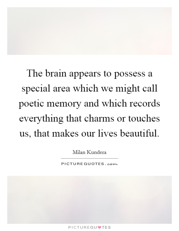 The brain appears to possess a special area which we might call poetic memory and which records everything that charms or touches us, that makes our lives beautiful Picture Quote #1