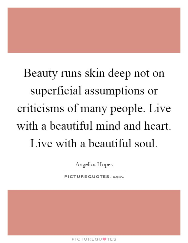 Beauty runs skin deep not on superficial assumptions or criticisms of many people. Live with a beautiful mind and heart. Live with a beautiful soul Picture Quote #1