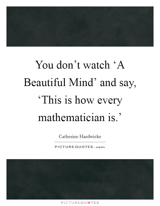 You don't watch 'A Beautiful Mind' and say, 'This is how every mathematician is.' Picture Quote #1