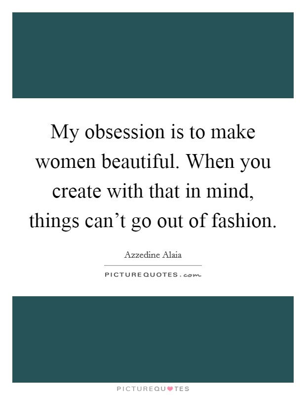 My obsession is to make women beautiful. When you create with that in mind, things can't go out of fashion Picture Quote #1