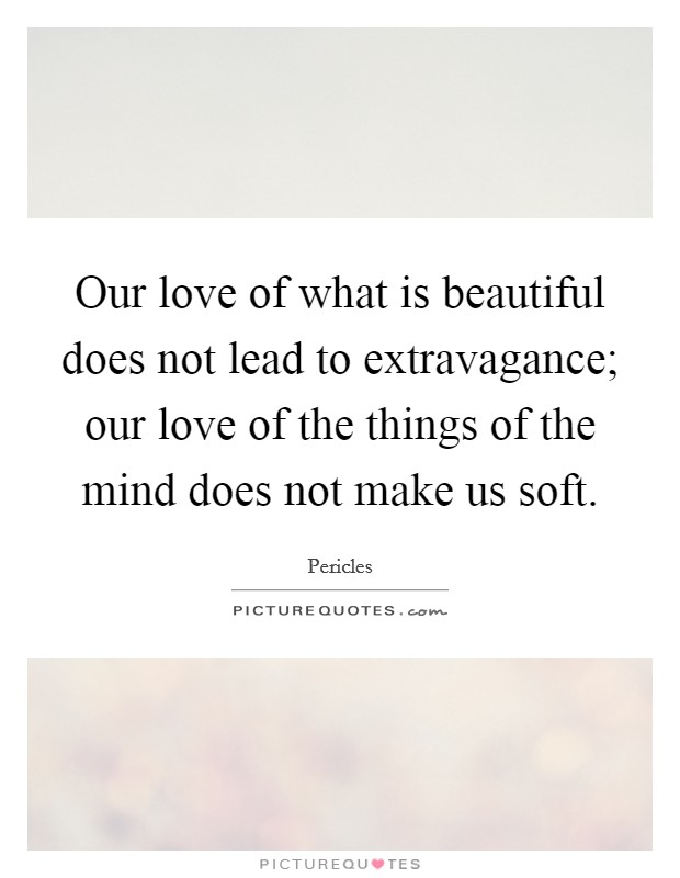 Our love of what is beautiful does not lead to extravagance; our love of the things of the mind does not make us soft Picture Quote #1