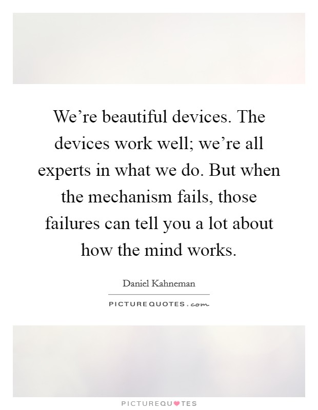 We're beautiful devices. The devices work well; we're all experts in what we do. But when the mechanism fails, those failures can tell you a lot about how the mind works Picture Quote #1