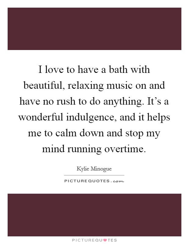 I love to have a bath with beautiful, relaxing music on and have no rush to do anything. It's a wonderful indulgence, and it helps me to calm down and stop my mind running overtime Picture Quote #1