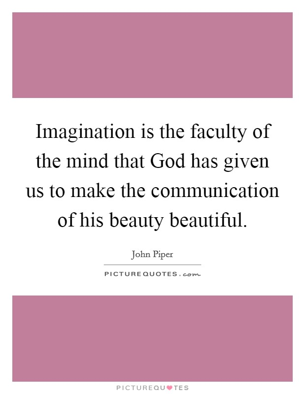 Imagination is the faculty of the mind that God has given us to make the communication of his beauty beautiful Picture Quote #1