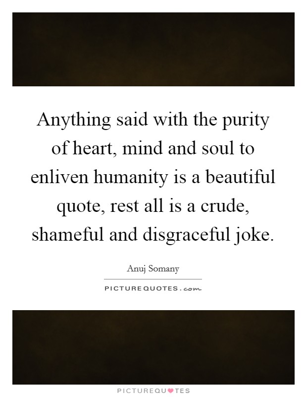 Anything said with the purity of heart, mind and soul to enliven humanity is a beautiful quote, rest all is a crude, shameful and disgraceful joke Picture Quote #1