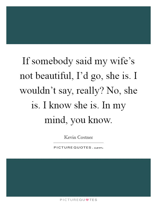 If somebody said my wife's not beautiful, I'd go, she is. I wouldn't say, really? No, she is. I know she is. In my mind, you know Picture Quote #1