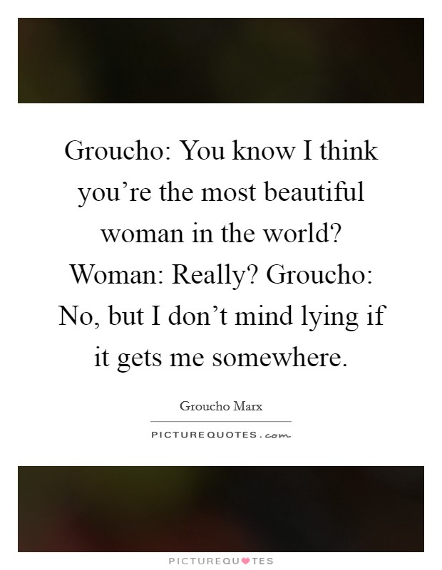 Groucho: You know I think you're the most beautiful woman in the world? Woman: Really? Groucho: No, but I don't mind lying if it gets me somewhere Picture Quote #1