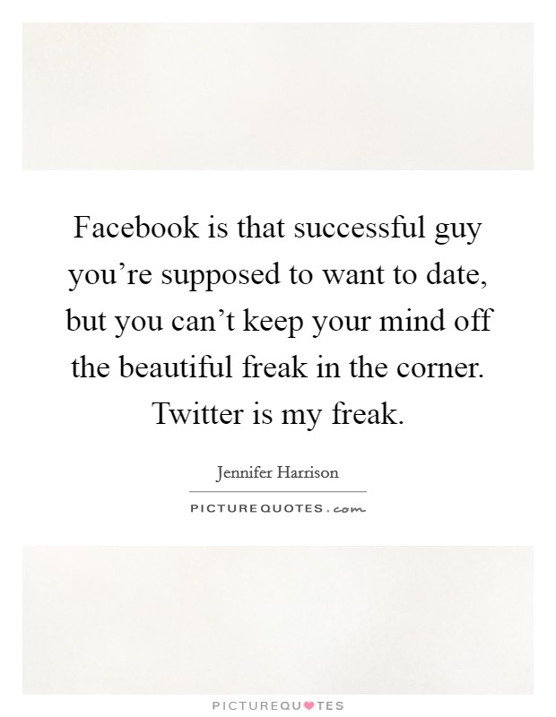 Facebook is that successful guy you're supposed to want to date, but you can't keep your mind off the beautiful freak in the corner. Twitter is my freak Picture Quote #1