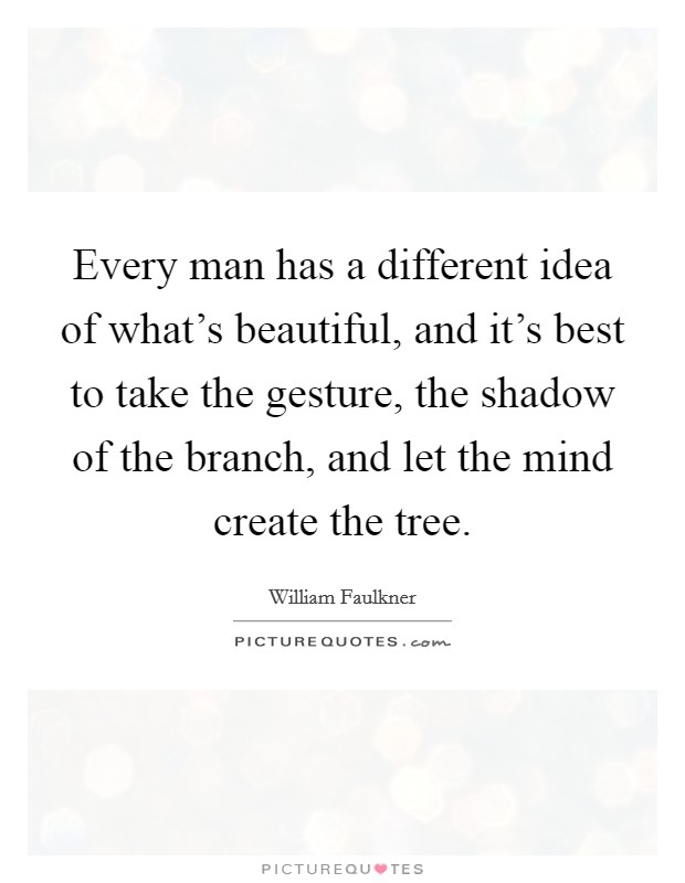 Every man has a different idea of what's beautiful, and it's best to take the gesture, the shadow of the branch, and let the mind create the tree Picture Quote #1