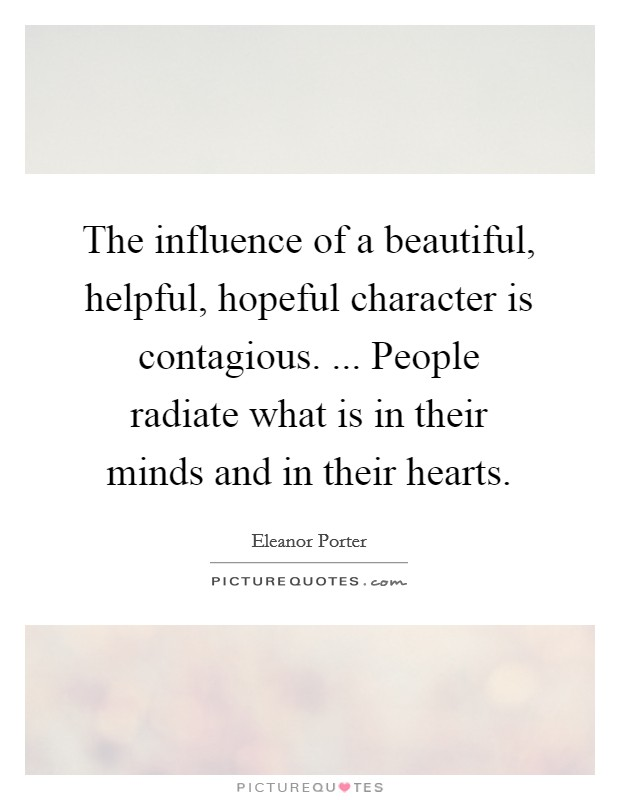 The influence of a beautiful, helpful, hopeful character is contagious. ... People radiate what is in their minds and in their hearts Picture Quote #1