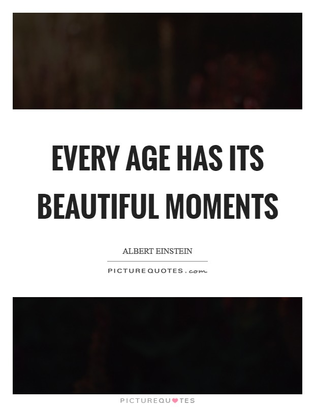 Every age has its beautiful moments Picture Quote #1