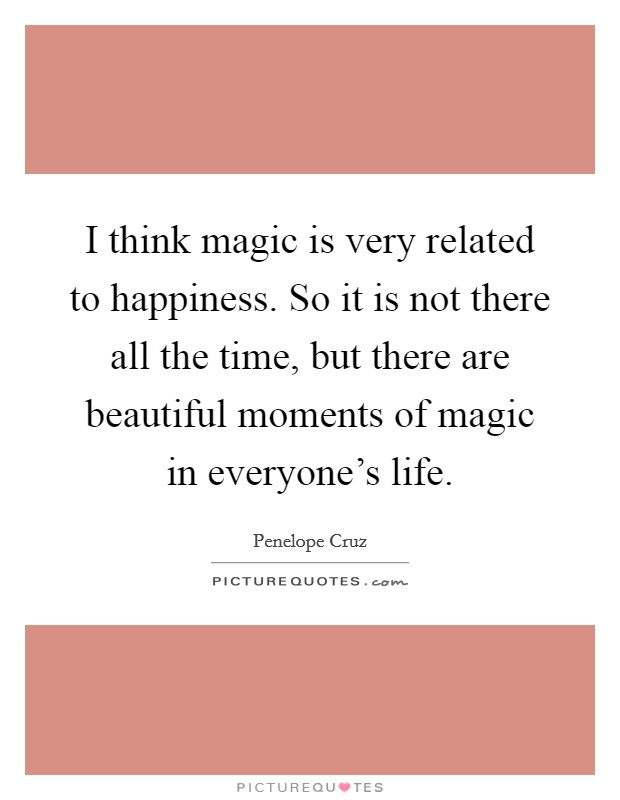 I think magic is very related to happiness. So it is not there all the time, but there are beautiful moments of magic in everyone's life Picture Quote #1