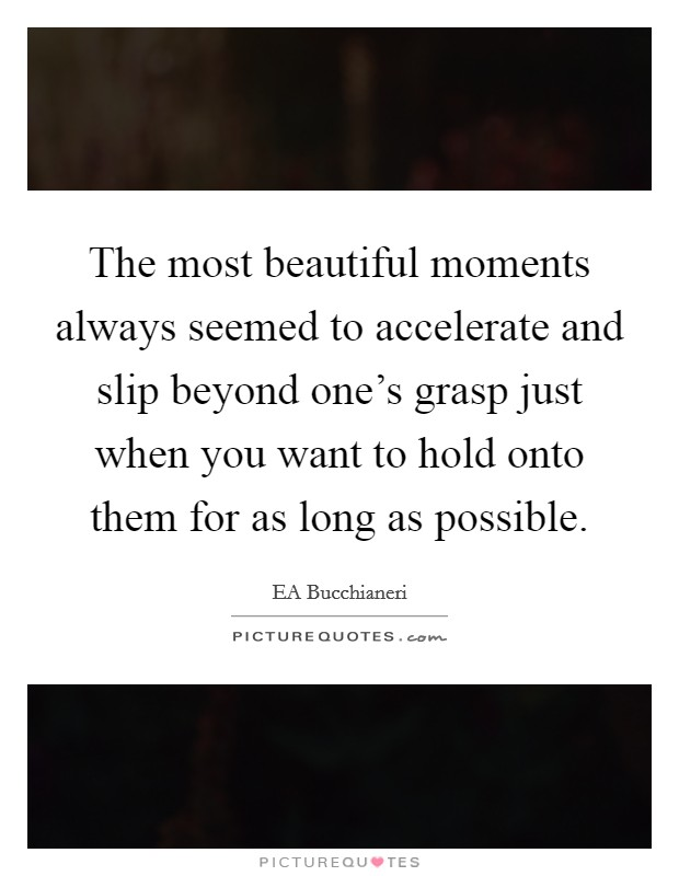 The most beautiful moments always seemed to accelerate and slip beyond one's grasp just when you want to hold onto them for as long as possible Picture Quote #1