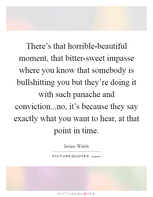 There's that horrible-beautiful moment, that bitter-sweet impasse where you know that somebody is bullshitting you but they're doing it with such panache and conviction...no, it's because they say exactly what you want to hear, at that point in time Picture Quote #1