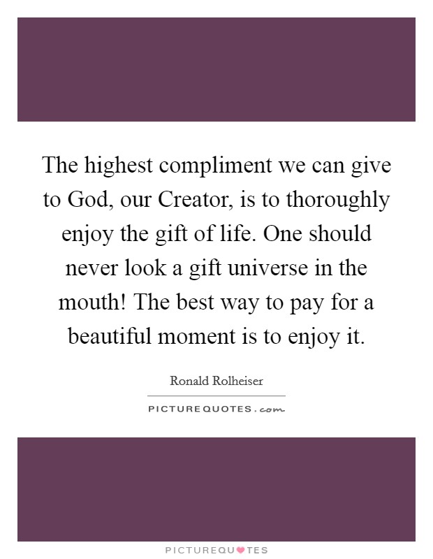 The highest compliment we can give to God, our Creator, is to thoroughly enjoy the gift of life. One should never look a gift universe in the mouth! The best way to pay for a beautiful moment is to enjoy it Picture Quote #1