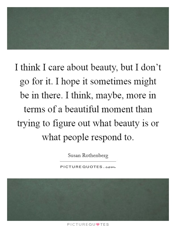 I think I care about beauty, but I don't go for it. I hope it sometimes might be in there. I think, maybe, more in terms of a beautiful moment than trying to figure out what beauty is or what people respond to Picture Quote #1