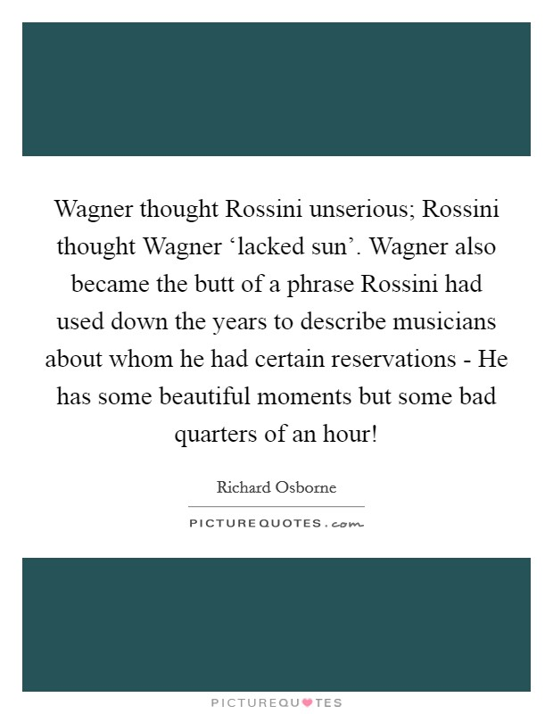 Wagner thought Rossini unserious; Rossini thought Wagner 'lacked sun'. Wagner also became the butt of a phrase Rossini had used down the years to describe musicians about whom he had certain reservations - He has some beautiful moments but some bad quarters of an hour! Picture Quote #1