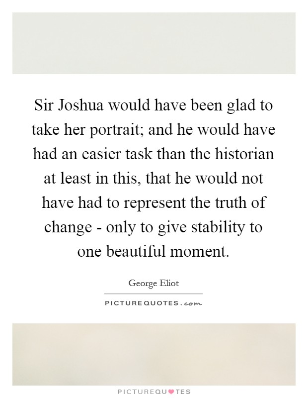 Sir Joshua would have been glad to take her portrait; and he would have had an easier task than the historian at least in this, that he would not have had to represent the truth of change - only to give stability to one beautiful moment Picture Quote #1