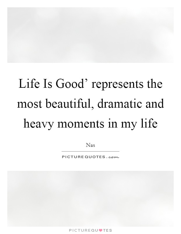 Life Is Good' represents the most beautiful, dramatic and heavy moments in my life Picture Quote #1