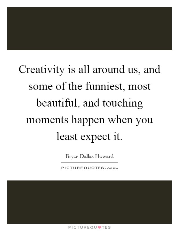 Creativity is all around us, and some of the funniest, most beautiful, and touching moments happen when you least expect it Picture Quote #1