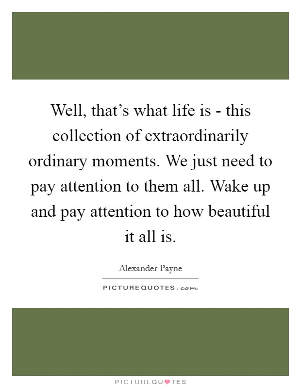 Well, that's what life is - this collection of extraordinarily ordinary moments. We just need to pay attention to them all. Wake up and pay attention to how beautiful it all is Picture Quote #1