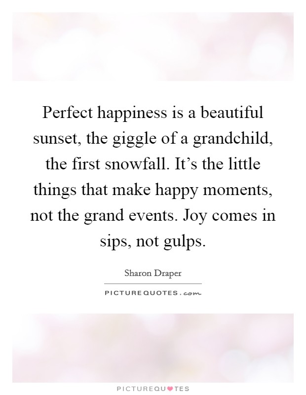 Perfect happiness is a beautiful sunset, the giggle of a grandchild, the first snowfall. It's the little things that make happy moments, not the grand events. Joy comes in sips, not gulps Picture Quote #1
