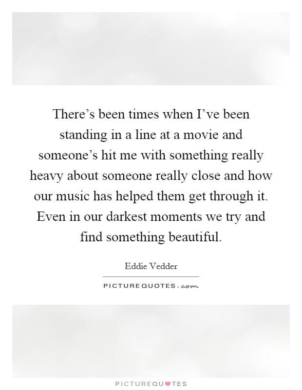 There's been times when I've been standing in a line at a movie and someone's hit me with something really heavy about someone really close and how our music has helped them get through it. Even in our darkest moments we try and find something beautiful Picture Quote #1