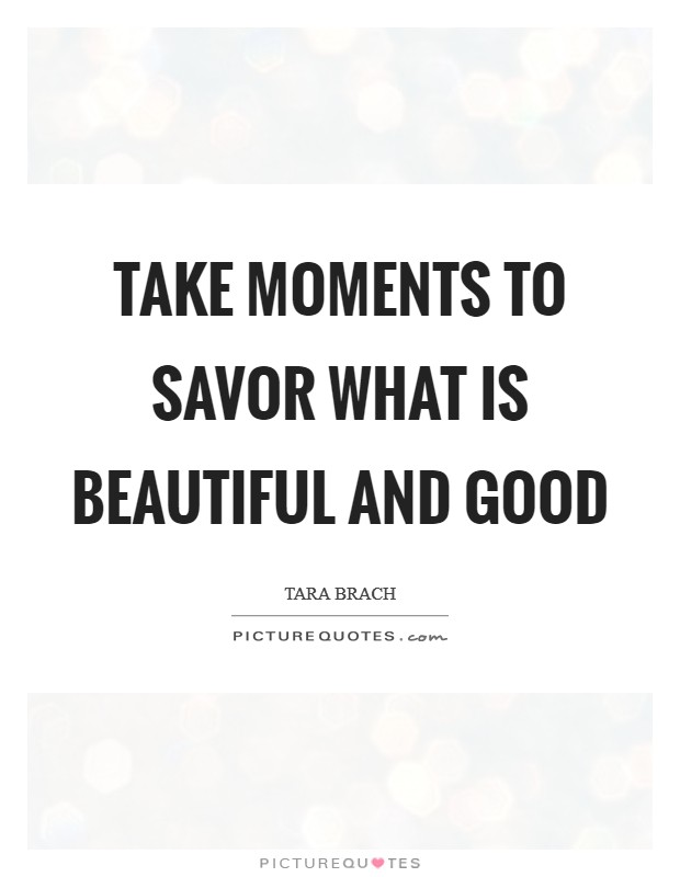 Take moments to savor what is beautiful and good Picture Quote #1