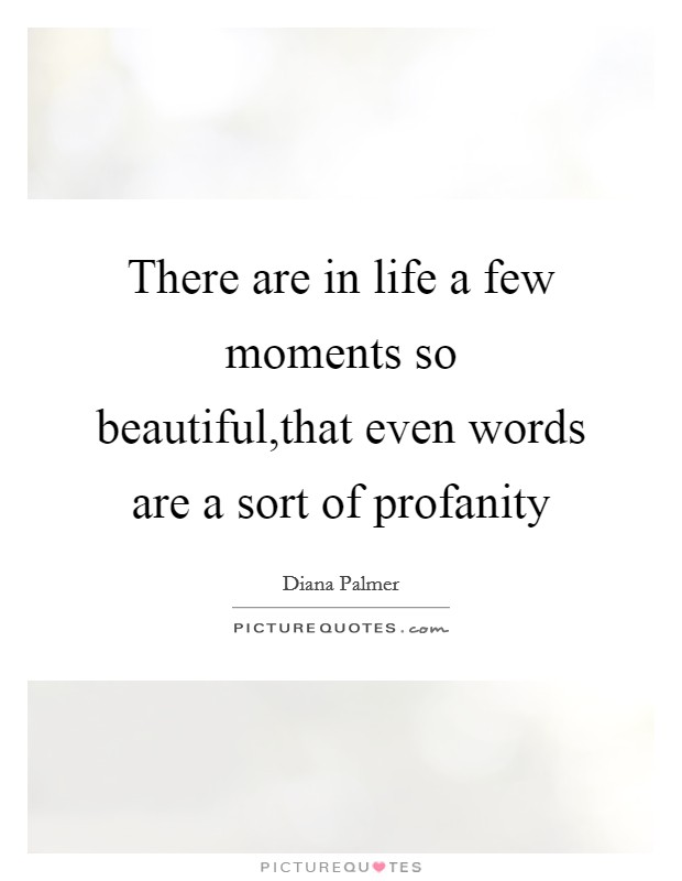 There are in life a few moments so beautiful,that even words are a sort of profanity Picture Quote #1